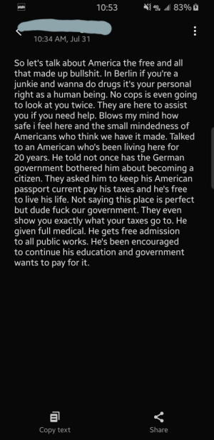 """America, Drugs, and Dude: 4G 83%  10:53  10:34 AM, Jul 31  So let's talk about America the free and all  that made up bullshit. In Berlin if you're a  junkie and wanna do drugs it's your personal  right as a human being. No cops is even going  to look at you twice. They are here to assist  you if you need help. Blows my mind how  safe i feel here and the small mindedness of  Americans who think we have it made. Talked  to an American who's been living here for  20 years. He told not once has the German  government bothered him about becoming a  citizen. They asked him to keep his American  passport current pay his taxes and he's free  to live his life. Not saying this place is perfect  but dude fuck our government. They even  show you exactly what your taxes go to. He  given full medical. He gets free admission  to all public works. He's been encouraged  to continue his education and government  wants to pay for it.  Share  Copy text My buddy is currently on vacation in Germany. Suddenly enlightened about how """"free"""" we are in America."""