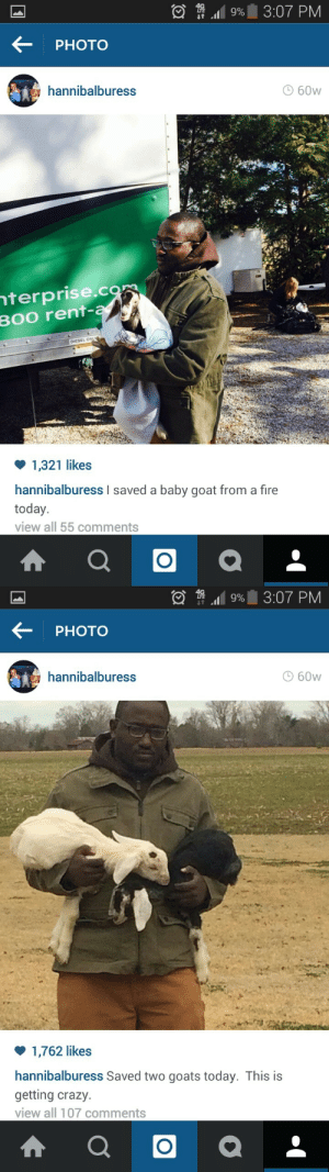 Crazy, Fire, and Goat: 4G  9%, 3:07 PM  PHOTO  hannibalburess  O60W  terprise(C0%  rent  800  DIESEL ON  1,321 likes  hannibalburess I saved a baby goat from a fire  today.  view all 55 comments   4G  9%, 3:07 PM  PHOTO  hannibalburess  O60W  1,762 likes  hannibalburess Saved two goats today. This is  getting crazy.  view all 107 comments