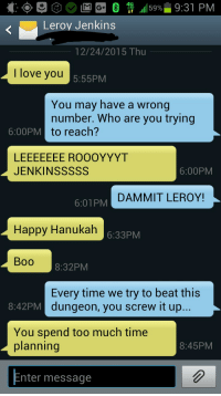 Text from an unknown person tonight. I think I love you too Leroy.: 4G  9:31 PM  59%  LTE  Leroy Jenkins  12/24/2015 Thu  I love you  5:55PM  You may have a wrong  number. Who are you trying  6:00PM  to reach?  LEEEEEEEE ROOOYYYT  JENKINS SSSS  6:00PM  DAMMIT LEROY!  6:01 PM  Happy Hanukah  6:33PM  BOO  8:32PM  Every time we try to beat this  8:42 PM  dungeon, you screw it up  You spend too much time  planning  8:45PM  nter message Text from an unknown person tonight. I think I love you too Leroy.