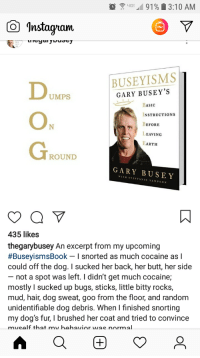 Butt, Dogs, and Cocaine: 4G 91 % 13:10 AM  O Instagnam  BUSEYISMS  GARY BUSEY'S  UMPS  BASIC  NSTRUCTIONS  BEFORE  EAVING  ARTH  ROUND  GARY BUSEY  WITH STEFFANIE SAMPSON  435 likes  thegarybusey An excerpt from my upcoming  #BuseyismsBook-I snorted as much cocaine as I  could off the dog. I sucked her back, her butt, her side  not a spot was left. I didn't get much cocaine;  mostly I sucked up bugs, sticks, little bitty rocks,  mud, hair, dog sweat, goo from the floor, and random  unidentifiable dog debris. When I finished snorting  my dog's fur, I brushed her coat and tried to convince  mueelf that my hehavinr was nnrmal