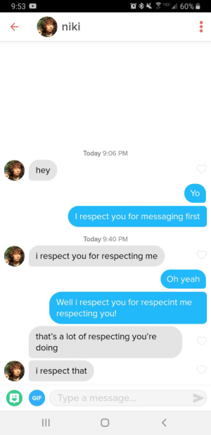 The most respectful conversation on tinder: 4G  a60%  9:53  niki  Today 9:06 PM  hey  Yo  T respect you for messaging first  Today 9:40 PM  i respect you for respecting me  Oh yeah  Well i respect you for respecint me  respecting you!  that's a lot of respecting you're  doing  i respect that  Type a message..  GIF  II The most respectful conversation on tinder