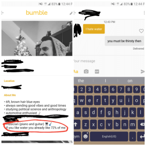 I may not be a stud, but I was pretty proud of this one: 4G All 83%  12:44 P  4G .411 8390 12:44 P  bumble  12:43 PM  I hate water  you must be thirsty then  Delivered  our message  GIF  Location  on  2 3 4 5 67 8 9  About Me  6ft, brown hair blue eyes  .always sending good vibes and good times  studying political science and anthropology  automotive enthusiast  sician (piano and guitar)L  f you like water you already like 72% of me  n im  BC  ym  English(US) I may not be a stud, but I was pretty proud of this one
