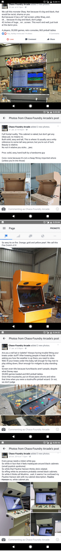 """This guys ads for arcade machines he builds are hilarious and full of innuendo: 4G  i 5:24:11  aos Foundry Arcade added 3 new photos  20 Jan. at 4:13pm  8  We call this monster Shaq. Not because it's big and black, that  would be racist, shame on you  But because it has a 42"""" led screen unlike Shaq, and  ok.... because it's big and black, don't judge  42 inches of huge  err...screen. This won't end well, just look  at the damn pics  4 players, 30,000 games, retro consoles, 865 pinball tables  You, Ashley Irvine and 14 others  3 Comments  O Comment  Share  Love  ULATOR   4G 5:23:38  Photos from Chaos-Foundry Arcade's post  Chaos-Foundry Arcade added 2 new photos  21 Jan. at 10:43pm 8  Full frontal nudity. This cabinet is naked, but don't get any  ideas pal, no mean  no.  Built solid, sexy and tall, This is where id usually use a witty  reference to some tall sexy person, but you're out of luck.  Beauty is relative.  No not A relative you sicko... jeez.  Pros: solid, sexy, hand built by a handsome guy  Cons: none because it's not a cheap flimsy imported whore  (unless you're into those)  O Commenting as Chaos-Foundry Arcade  O   4G  5:25:04  Page  PROMOTE  So sexy its on fire. Orange, gold and yellow pearl. We call this  Fire Crotch v2.0   4G  5:24:32  Photos from Chaos-Foundry Arcade's post  Chaos-Foundry Arcade added 2 new photos  17 Jan. at 5:56pm B  Are you a tall lad or ladette? Always having trouble fitting your  knees under stuff? After kneeing people in head all day for  asking you how the weather is up there, you need to relax  Well, fit your knees under this baby, tall enough for big men to  play sitting down, Short enough for midgets to play standing  up  Screen even tilts because hunchbacks aren't people, despite  what Disney says  30,000 games loaded and 865 pinball tables  Grow that moustache, put on those jeans shorts and relive  that time when you were a studmuffin pinball wizard. Or not,  we don't judge  O commenting as Chaos-Foundry Arcade  O   O 40 """