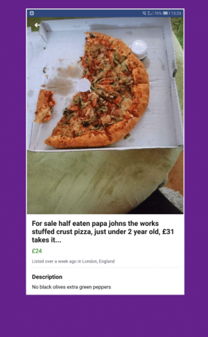 Was told this would be a good place to post this, found on Marketplace of FB 👍: 4G.'il 76%  D 1 5:24  For sale half eaten papa johns the works  stuffed crust pizza, just under 2 year old, £31  takes it...  £24  Listed over a week ago in London, England  Description  No black olives extra green peppers Was told this would be a good place to post this, found on Marketplace of FB 👍