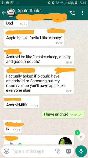 """Android, Android 15, and Apple: 4G  ll 68%  15:43  news  Apple Sucks  Sucks  Bad  15:25  Apple be like """"hello I like money""""  15:29  Android be like """"i make cheap, quality  and good products""""  15:30  I actually asked if o could have  an android or Samsung but my  mum said no you'll have apple like  everyone else  15:31  Android4life 15:31  Thave android 15:31  lk  15:31  Type a message Apple"""