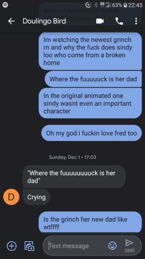 """Seriously though: 4G LTE  """"al 63% 22:45  Ikrrrr im listening to metal  becaus  + Doulingo Bird  Im watching the newest grinch  rn and why the fuck does sindy  loo who come from a broken  home  Where the fuuuuuck is her dad  In the original animated one  sindy wasnt even an important  character  Oh my god i fuckin love fred too  Sunday, Dec1• 17:03  """"Where the fuuuuuuuuck is her  dad""""  D  Crying  Is the grinch her new dad like  wtffff  Text message  +)  SMS Seriously though"""