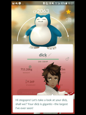 PP big: 4G+ R 85% i 10:27  A e OX  *::  CP2063  dick  218 / 218 HP  XL  7.5m  711.26kg  EIGHT  WEIGHT  9 269  NDY  STARDUST  POWER UP  Hi stegopro! Let's take a look at your dick,  shall we? Your dick is gigantic-the largest  I've ever seen! PP big
