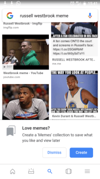 Kevin Durant, Love, and Meme: 4G  russell westbrook meme  Russell Westbrook - Imgflip  imgflip.com  AFTER A FAN CELEBRATED IN HIS FACE  A fan comes ONTO the court  and screams in Russell's face:  https:/ft.co/2SGi6Rbhlf  https:.co/MioySdTsY1  RUSSELL WESTBROOK AFTE..  me.me  0:07  Westbrook meme - YouTube  youtube.com  THE WAY YOU LOOK AT PEOPLE..  35  FTER YOU SHOW THEM RUSSELL WESTBROOK'S FG%  AND THEY STILLASKED YOU WHY YOULEFT OKC  Kevin Durant& Russell Westb...  Love memes?  Create a 'Memes' collection to save what  you like and view later  Dismiss  Create