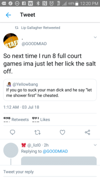 "Blackpeopletwitter, Run, and Shower: 4G  Tweet  ta Lip Gallagher Retweeted  T @GOODMIAD  So next time I run 8 full court  games ima just let her lick the salt  off  @Yellowbang  If you go to suck your man dick and he say ""let  me shower first"" he cheated.  1:12 AM 03 Jul 18  498  Retweets o  I Likes  a_lizlo 2h  Replying to @GOODMIAD  Tweet your reply <p>It adds flavor (via /r/BlackPeopleTwitter)</p>"