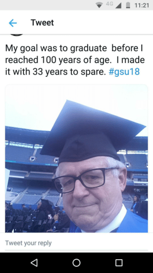 67 year old man's dreams comes true!: 4G11:21  Tweet  My goal was to graduate before l  reached 100 years of age. I made  it with 33 years to spare. #gsu18  NIVERSITY  Tweet your reply 67 year old man's dreams comes true!