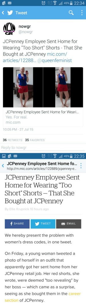 """benjiscloset: wow : 4G7  22:34  45%  Tweet  nowgr  @nowgr  JCPenney Employee Sent Home for  Wearing """"Too Short"""" Shorts - That She  Bought at JCPenney mic.com/  articles/12288.. @queenfeminist  JCPenney Employee Sent Home for Weari.  Yes. For real.  mic.com  10:05 PM 27 Jul 15  36 RETWEETS 35 FAVORITES  Reply to nowgr   4G7  22:35  45%  JCPenney Employee Sent Home fo..  http://m.mic.com/articles/122889/jcpenney-e.  JCPenney Employee Sent  Home for Wearing """"Too  Short"""" Shorts – That She  Bought at JCPenney  By Ellie Krupnick 10 hours ago  f SHARE  M EMAIL  TWEET  We hereby present the problem with  women's dress codes, in one tweet.  On Friday, a young woman tweeted a  photo of herself in an outfit that  apparently got her sent home from her  JCPenney retail job. Her red shorts, she  wrote, were deemed """"too revealing"""" by  her boss – which came as a surprise,  seeing as she bought them in the career  section of JCPenney. benjiscloset: wow"""