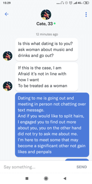 Dating, Music, and How To: ...!  4G76  15:29  Cate, 33  12 minutes ago  Is this what dating is to you?  ask woman about music and  drinks and go out?  If this is the case, I am  Afraid it's not in line with  how I want  To be treated as a woman  Dating to me is going out and  meeting in person not chatting over  text message.  And if you would like to split hairs,  lengaged you to find out more  about you, you on the other hand  did not try to ask me about me.  I'm here to meet some that may  become a significant other not gain  likes and penpals  Say something...  SEND Not sure how to treat her