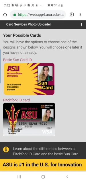 Choose One, Arizona, and Arizona State University: 4GE  7:42  https://webapp4.asu.edu/ca  Card Services Photo Uploader  Your Possible Cards  You will have the options to choose one of the  designs shown below. You will choose one later if  you have not already.  Basic Sun Card ID  ASUI  Arizona State  University  Sun  Card  Im A Sundevil  0123456789  Student  Pitchfork ID card  MIDFIRST  BANK  , SUN DEVILS  MASU  ARIZONA STATE UNIVERSITY  4CEB0 1234 5648 9010  00/00  DEBIT  Im A Sundevil  0123456789  Student  VISA  Learn about the differences between a  Pitchfork ID Card and the basic Sun Card.  ASU is #1 in the U.S. for Innovation  II Orientation week, anybody else taking advantage of the ASU online?