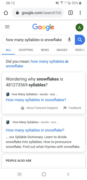 That's a lot of syllables.: 4GE 90%  08:12  google.com/search?cli  3  Google  how many syllables is snowflake  IMAGES  ALL  SHOPPING  NEWS  VIDEOS  Did you mean: how many syllables in  snowflake  Wondering why snowflakes is  481273569 syllables?  How Many Syllables > words > sno...  How many syllables in snowflakes?  2 About Featured Snippets  ! Feedback  How Many Syllables > words sno...  How many syllables in snowflake?  ... our Syllable Dictionary. Learn to divide  snowflake into syllables. How to pronounce  snowflake. Find out what rhymes with snowflake.  PEOPLE ALSO ASK  A. That's a lot of syllables.