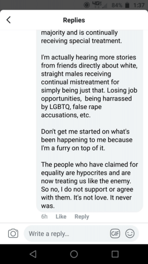 Found on in the wild...and this time it's my cousin- a self proclaimed lolicon, furry, and bisexual Mormon.: 4GH  1:37  l 84%  Replies  majority and is continually  receiving special treatment.  I'm actually hearing more stories  from friends directly about white,  straight males receiving  continual mistreatment for  simply being just that. Losing job  opportunities, being harrassed  by LGBTQ, false rape  accusations, etc.  Don't get me started on what's  been happening to me because  I'm a furry on top of it.  The people who have claimed for  equality are hypocrites and are  now treating us like the enemy.  So no, I do not support or agree  with them. It's not love. It never  was  6h  Like  Reply  Write a reply...  GIF Found on in the wild...and this time it's my cousin- a self proclaimed lolicon, furry, and bisexual Mormon.