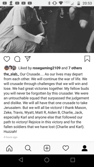 Charlie, Life, and Soldiers: 4GH  20:53  Liked by rosegaming2109 and 7 others  the_slab_Our Crusade.... As our lives may depart  from each other. We will continue the war of life. We  will crusade through challenges that we will win and  lose. We had great victories together. My fellow buds  you will never be forgotten by this crusader. We were  an untouchable squad that surpassed the judgement  and dislike. We will all have that one crusade to take  Jerusalem. But we will all be victors! I thank Mason,  Zeke, Travis, Wyatt, Matt R, Aiden B, Charlie, Jack,  especially Karl and anyone else that followed our  path to victory! Rejoice in this victory and for the  fallen soldiers that we have lost (Charlie and Karl)  Huzzah!  4 hours ago  O My Post as the Groups Final Crusader.......