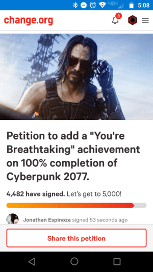 """Change, change.org, and Add: 4GH  5:08  3  change.org  Petition to add a """"You're  Breathtaking"""" achievement  on 100% completion of  Cyberpunk 2077.  4,482 have signed. Let's get to 5,000!  Jonathan Espinoza signed 53 seconds ago  Share this petition  O Dew it"""
