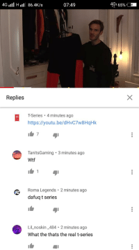 Wtf, The Real, and Youtu: 4Gl Hll 86.4K/s  07:49  491 65%  Replies  T-Series 4 minutes ago  https://youtu.be/dHvC7w8HqHk  7  TanltsGaming 3 minutes ago  Wtf  1  Roma Legends 2 minutes ago  dafuq t series  Lil noskin_484 2 minutes ago  What the thats the real t-series