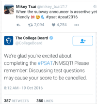 College Board shutting down the memes: 4h  Mikey Tsai  @mikey tsai217  When the subway announcer is assertive yet  #psat #psat 2016  rien  2,094  4,254  The College Board  College Board  We're glad you're excited about  completing the  #PSAT/NMSQT! Please  remember: Discussing test questions  may cause your score to be cancelled  8:12 AM 19 Oct 2016  387  RETWEETS  380  LIKES College Board shutting down the memes