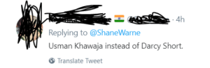 Twitter, Translate, and English: 4h  Replying to @ShaneWarne  Usman Khawaja instead of Darcy Short.  instead of Darcy Shot  Translate Tweet The tweet was in English twitter.