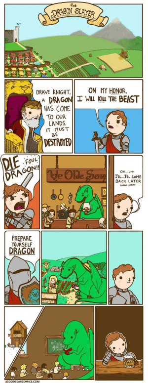 Not all dragons are evil: 4he  DRACON SLAYER  ON MY HONOR,  BRAVE KNIGHT,  DRAGON I WILL KILL THE BEAST  HAS COME  A  TO OUR  LANDS  IT MUST  BE  DESTROYED  DIE  DRAGON  FOUL  He Olde Sev  OH..UMM  IL...ILL COME  BA CK LATER  SoaaY SORRY  PREPARE  YOURSELF  DRAGON  OMMUNITY  GARDEN  SCHOOL  GOODBEARCOMICS.COM  866 80 Not all dragons are evil