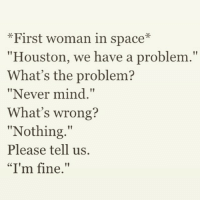 "Credit @TheMemeGoddess: *First woman in space  ""Houston, we have a problem.""  What's the problem?  ""Never mind.""  What's wrong?  ""Nothing.""  Please tell us.  ""I'm fine."" Credit @TheMemeGoddess"