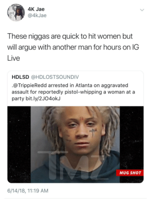 These new niggas are trash: 4K Jae  @4kJae  These niggas are quick to hit women but  will argue with another man for hours on lG  Live  HDLSD @HDLOSTSOUNDIV  @TrippieRedd arrested in Atlanta on aggravated  assault for reportedly pistol-whipping a woman at a  party bit.ly/2J04ok.J  MUG SHOT  6/14/18, 11:19 AM These new niggas are trash