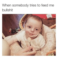 When somebody tries to feed me  bullshit Not today booboo, not today