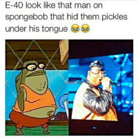 E-40 look like that man on  spongebob that hid them pickles  under his tongue 😂😂😂