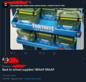 School, Twitter, and Translate: - 4m  Any body that needs some ammo boxes u need to be 8+ btw  FORTHITE  FORTNITE  FORTNITE  LOOT BATTLE BOX  AQES  8  FORTHITE  FORTNITE  11  4  Replying to  Back to school supplies? BRAAP BRAAP  Translate Tweet  7:54 PM Aug 20, 2019 Twitter Web Client me🔫irl