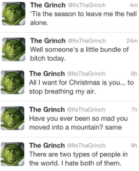 All I Want for Christmas Is You, Being Alone, and Bitch: 4m  The Grinch @ltsThaGrinch  Tis the season to leave me the hell  alone.  24m  The Grinch @ltsThaGrinch  Well someone's a little bundle of  bitch today.   The Grinch @ltsThaGrinch  All I want for Christmas is you... to  stop breathing my air.  6h  The Grinch @ltsThaGrinch  Have you ever been so mad you  moved into a mountain? same  7h  The Grinch @ltsThaGrinch  There are two types of people in  the world. I hate both of them.  9h
