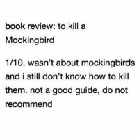 To Kill a Mockingbird: book review: to kill a  Mockingbird  1/10. wasn't about mockingbirds  and i still don't know how to kill  them. not a good guide, do not  recommend