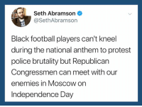 Football, Independence Day, and Police: 4Seth Abramson  @SethAbramson  Black football players can't kneel  during the national anthem to protest  police brutality but Republican  Congressmen can meet with our  enemies in Moscow on  Independence Day