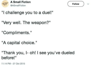 "A capital choice.: 4SF A Small Fiction  Follow  @ASmallFiction  ""I challenge you to a duel!""  ""Very well. The weapon?""  ""Compliments.""  ""A capital choice.""  ""Thank you, I- oh! I see you've dueled  before!""  11:14 PM-27 Oct 2015 A capital choice."