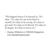 "Hayley: 4T4  ""The biggest lesson I've learned is, ""It's  okay."" It's okay for me to be kind to  myself. It's okay to be wrong. It's okay to  get mad. It's okay to be flawed. It's okay to  be happy. It's okay to move on.  25  35  - Hayley Williams in ORIGIN Magazine  (via thatrefinedwoman)"