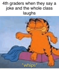 4th Graders When They Say a Joke and the Whole Class Laughs Whips