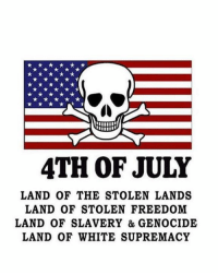 -oldmin: 4TH OF JULY  LAND OF THE STOLEN LANDS  LAND 0OF STOLEN FREEDOM  LAND 0OF SLAVERY & GENOCIDE  LAND OF WHITE SUPREMACY -oldmin