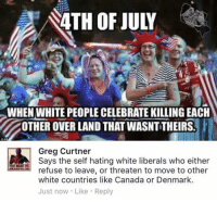 (GC): 4TH OF JULY  WHEN WHITE PEOPLE CELEBRATE KILLING EACH  OTHER OVER LAND THAT WASNT THEIRS  Greg Curtner  Says the self hating white liberals who either  YOU WANTME  refuse to leave, or threaten to move to other  white countries like Canada or Denmark.  Just now Like Reply (GC)