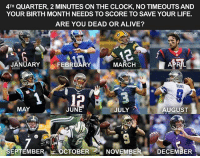 Comment!: 4TH QUARTER, 2 MINUTES ON THE CLOCK, NO TIMEOUTS AND  YOUR BIRTH MONTH NEEDS TO SCORE TO SAVE YOUR LIFE.  ARE YOU DEAD OR ALIVE?  memes ig  JANUARY  MARCH  FEBRUARY  MAY  JUN  JULY  AUGUST  SEPTEMBER OCTOBER  NOVEMBER  DECEMBER Comment!