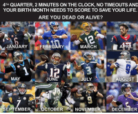 Double tap your birth month and comment if you'd wind up dead or alive!: 4TH QUARTER, 2 MINUTES ON THE CLOCK, NO TIMEOUTS AND  YOUR BIRTH MONTH NEEDS TO SCORE TO SAVE YOUR LIFE.  ARE YOU DEAD OR ALIVE?  flmemes  12  MARCH  JANOARY FEBRUARY  MAY  JUN  AUGUST  JULY  SEPTEMBER OCTOBER  NOVEMBER  DECEMBER Double tap your birth month and comment if you'd wind up dead or alive!