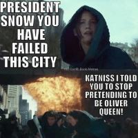 Hahjaa stupid Katniss 😂--justiceleaguesupermancaptainamericabatmanwonderwomanarrowtheflashgothamspidermanbatmanvsupermancomicbookmemesjusticeleaguememesavengersavengersmemesageofultrondccomicsdcmemesdccomicsmemesmarvelmarvelcomicsmarvelmemes: PRESIDENT  SNOW YOU  HAVE  FAILED  THIS CITY  IGn mic Book Memes  KATNISSI TOLD  YOU TO STOP  PRETENDING TO  BE OLIVER  QUEEN! Hahjaa stupid Katniss 😂--justiceleaguesupermancaptainamericabatmanwonderwomanarrowtheflashgothamspidermanbatmanvsupermancomicbookmemesjusticeleaguememesavengersavengersmemesageofultrondccomicsdcmemesdccomicsmemesmarvelmarvelcomicsmarvelmemes