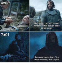 Game of Thrones, Sorry, and Winter: 4x03  He's weak. He can't protect  himself. They'll both be dead  come winter.  7x01  I'm sorry you're dead. You  deserve better, both of you.