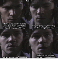 Dad, Memes, and Monster: 4x22  Listen to me, you bloodsucking  freak. Dad always said Id  Well, I'm giving you fair warning.  I'm done trying to save you.  freak. Dad always said I'd either  have to save you or kill you.  @thesam.winchester  You're a monster, Sam- a vampire.  You're not you anymore.  And there's no going back. Demonblood Sam to make a comeback for season 13 🤔 ➖➖➖➖➖➖➖➖➖➖➖➖➖➖➖➖➖➖➖ supernaturalfacts supernaturaltumblr supernatural spn spnfacts dean thecw sam supernaturalfamily Castiel spn12 spnfunny jensenackles supernaturalfunny gifs samwinchester jaredpadalecki menofletters alwayskeepfighting deanwinchester spnfamily winchester cas mishacollins crowley supernaturalseason12 youareenough spntswscreencaps