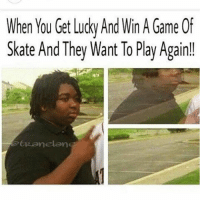 Foreals 😂😂😂-@tranelane sent this in -skatermemes: When You Get Lucky And Win A Game Of  Skate And They Want To Play Again!!  ER anelana Foreals 😂😂😂-@tranelane sent this in -skatermemes