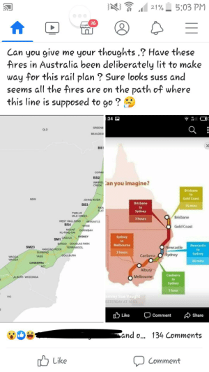 Lit, Australia, and Guess: 5:03 PM  21%  26  Can you give me your thoughts .? Have these  fires in Australia been deliberately lit to make  way for this rail plan ? Sure looks suss and  seems all the fires are on the path of where  this line is supposed to go ?  :34  GREENB  QLD  BEAUDES  X  BS1  CORAN  BS2  wARREan you imagine?  CREEK  Brisbane  to  Gold Coast  NSW  JOHNS RIVER  Brisbane  BS3  15 mins  RAIN  FLAT  to  Sydney  TWELVE  MILE CREEK  Brisbane  3 hours  WEST WALLSEND EWCASTLE  BS4  WYEE  Gold Coast  MOUNT  KU-RING-GAI  OURIMBAH  SYDNEY  Sydney  CASULA  SM1  to  BARGO DOUGLAS PARK  YERRINBOOL  Melbourne  Newcastle  Newcastle  Sydney  SM23  HANGING ROCK  GUNNING  YASS  to  3 hours  Sydney  GOULBURN  Canberra  WAGGA  WAGGA  40 mins  CANBERRA  ACT  Albury  Canberra  Melbourne  ALBURY WODONGA  to  Sydney  1 hour  ammy Sue Vaught  ESTERDAY AT 16:53  VIC  1ל Like  Share  Comment  Sand ... 134 Comments  Like  Comment The east coast is burning because of the government I guess ??