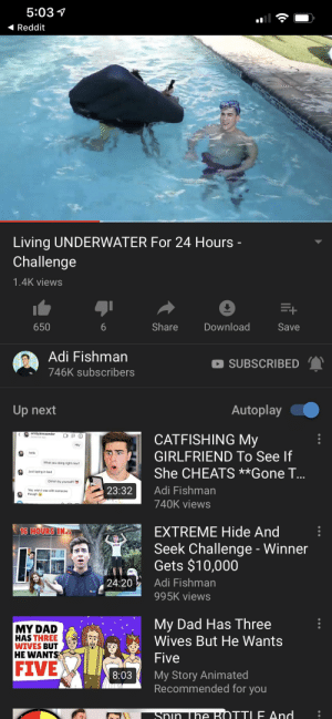 Dad, Hello, and Reddit: 5:03  Reddit  Living UNDERWATER For 24 Hours -  Challenge  1.4K views  Share  Download  650  Save  6  Adi Fishman  SUBSCRIBED  746K subscribers  Autoplay  Up next  emilyalexaander  CATFISHING My  GIRLFRIEND To See If  Hey  hello  What you doing right now?  She CHEATS **Gone ...  Just laying in bed  Ohhhh by yourself?  Adi Fishman  23:32  Yea, wish I was with someone  though  740K views  EXTREME Hide And  16 HOURS IN  Seek Challenge - Winner  Gets $10,000  Adi Fishman  24:20  995K views  My Dad Has Three  Wives But He Wants  MY DAD  HAS THREE  WIVES BUT  HE WANTS  Five  FIVE  My Story Animated  Recommended for you  8:03  SNIn The RÓTTLE And When you copy MrBeast