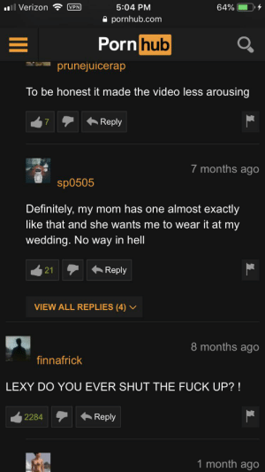 Definitely, Pornhub, and Verizon: 5:04 PM  Il Verizon  64%  VPN  pornhub.com  Pornhub  prunejuicerap  To be honest it made the video less arousing  Reply  7  7 months ago  sp0505  Definitely, my mom has one almost exactly  like that and she wants me to wear it at my  wedding. No way in hell  Reply  21  VIEW ALL REPLIES (4) v  8 months ago  finnafrick  LEXY DO YOU EVER SHUT THE FUCK UP? !  Reply  2284  1 month ago FUCK LEXY