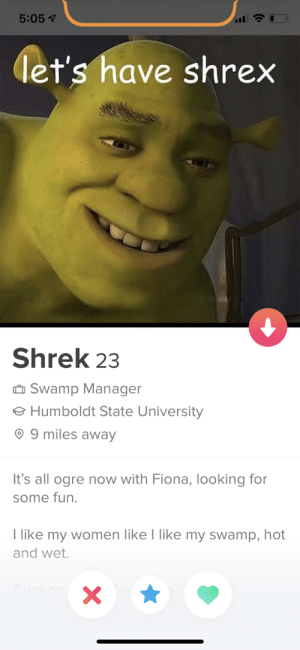 Hope we match: 5:05 7  let's have shrex  Shrek 23  O Swamp Manager  o Humboldt State University  © 9 miles away  It's all ogre now with Fiona, looking for  some fun.  I like my women like I like my swamp, hot  and wet.  Cum on Hope we match