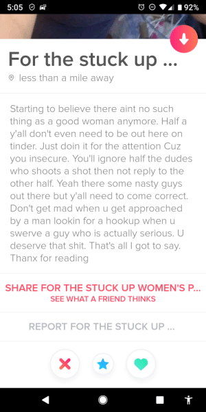 Guessing someone wasn't lucky in the tinder game: 5:05  92%  For the stuck up  less than a mile away  Starting to believe there aint no such  thing as a good woman anymore. Half a  y'all don't even need to be out here on  tinder. Just doin it for the attention Cuz  you insecure. You'll ignore half the dudes  who shoots a shot then not reply to the  other half. Yeah there some nasty guys  out there but y'all need to come correct.  Don't get mad when u get approached  by a man lookin for a hookup when u  Swerve a guy who is actually serious.  deserve that shit. That's all I got to say.  Thanx for reading  SHARE FOR THE STUCK UP WOMEN'S P...  SEE WHAT A FRIEND THINKS  REPORT FOR THE STUCK UP ...  X Guessing someone wasn't lucky in the tinder game