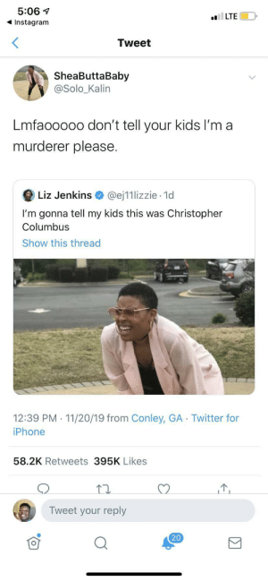 Let's not get carried away: 5:06  LTE  Instagram  Tweet  SheaButtaBaby  @Solo_Kalin  Lmfaooooo don't tell your kids I'm a  murderer please.  Liz Jenkins  @ej11lizzie 1d  I'm gonna tell my kids this was Christopher  Columbus  Show this thread  12:39 PM 11/20/19 from Conley, GA Twitter for  iPhone  58.2K Retweets 395K Likes  Tweet your reply  20  Σ Let's not get carried away